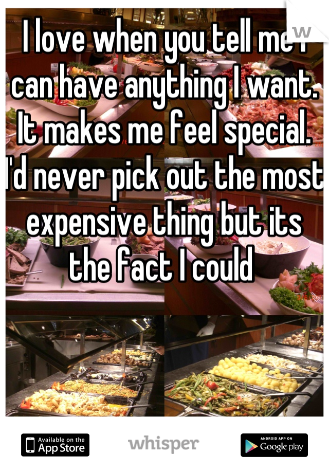 I love when you tell me I can have anything I want. It makes me feel special. I'd never pick out the most expensive thing but its the fact I could