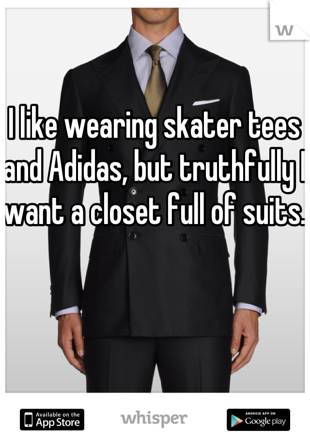I like wearing skater tees and Adidas, but truthfully I want a closet full of suits.