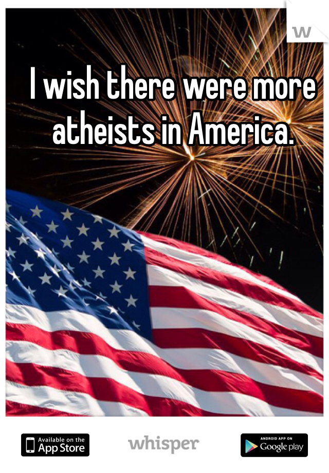 I wish there were more atheists in America.