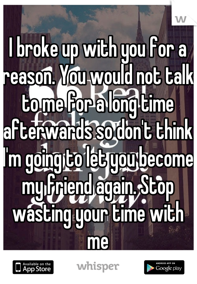 I broke up with you for a reason. You would not talk to me for a long time afterwards so don't think I'm going to let you become my friend again. Stop wasting your time with me