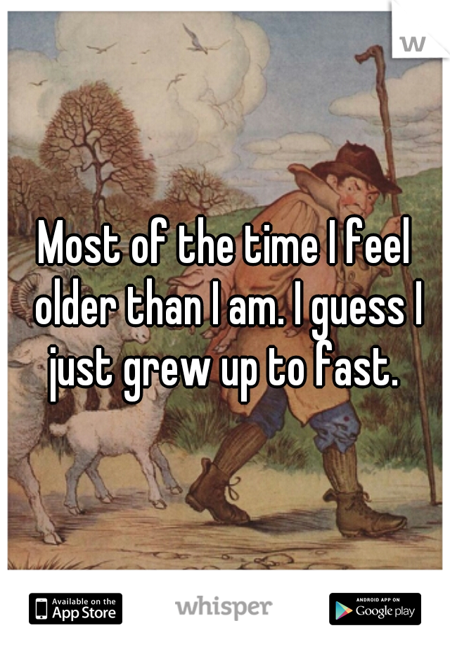 Most of the time I feel older than I am. I guess I just grew up to fast.