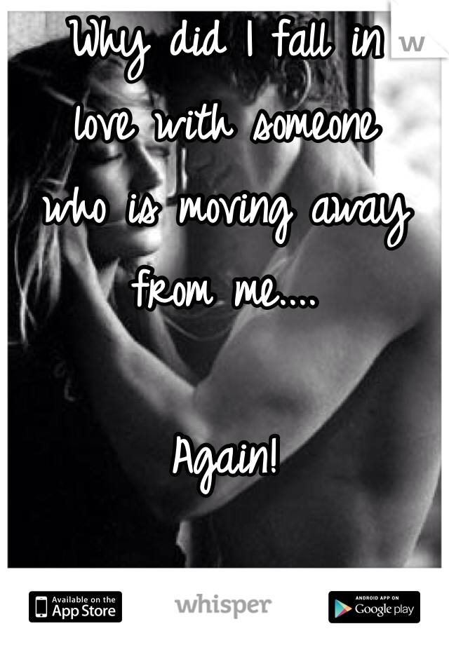 Why did I fall in  love with someone  who is moving away from me....   Again!