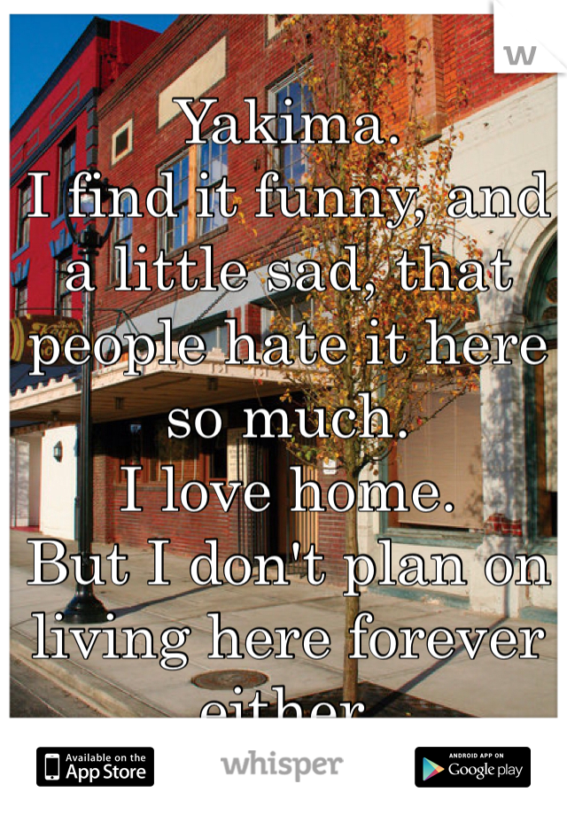 Yakima.  I find it funny, and a little sad, that people hate it here so much.  I love home. But I don't plan on living here forever either.