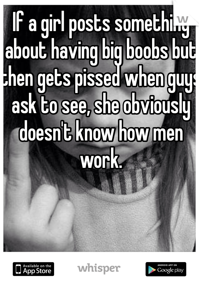 If a girl posts something about having big boobs but then gets pissed when guys ask to see, she obviously doesn't know how men work.
