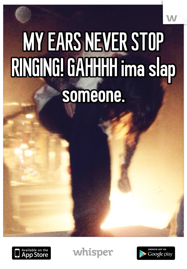 MY EARS NEVER STOP RINGING! GAHHHH ima slap someone.