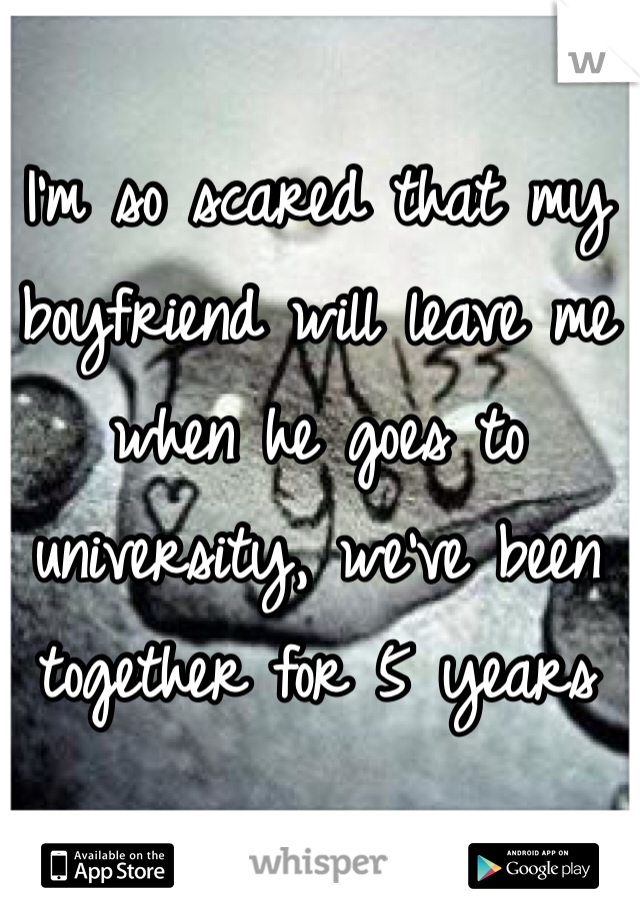I'm so scared that my boyfriend will leave me when he goes to university, we've been together for 5 years