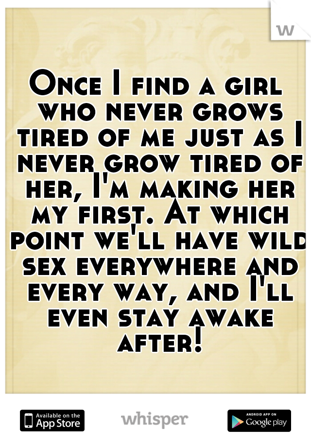 Once I find a girl who never grows tired of me just as I never grow tired of her, I'm making her my first. At which point we'll have wild sex everywhere and every way, and I'll even stay awake after!