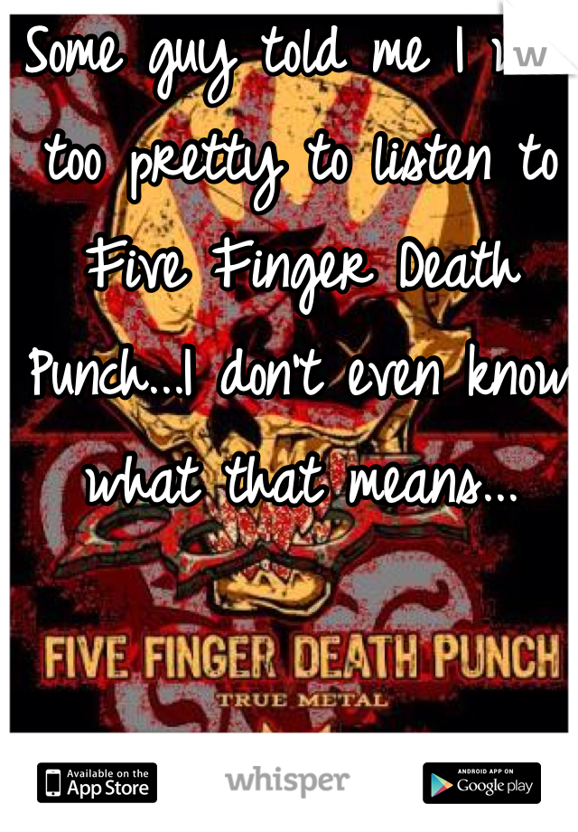 Some guy told me I was too pretty to listen to Five Finger Death Punch...I don't even know what that means...
