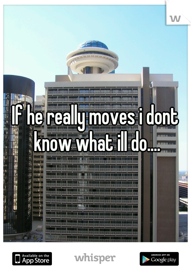 If he really moves i dont know what ill do....