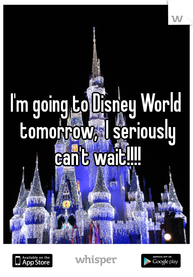 I'm going to Disney World tomorrow,  I seriously can't wait!!!!