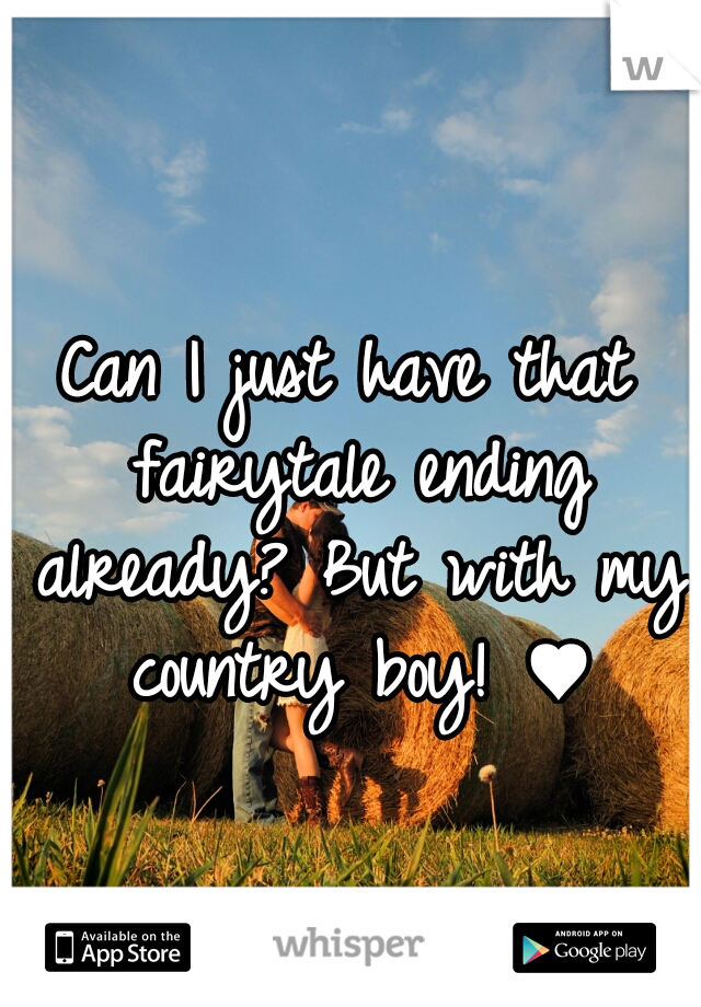 Can I just have that fairytale ending already? But with my country boy! ♥