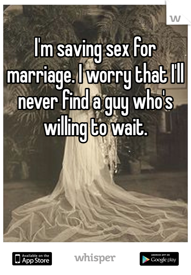 I'm saving sex for marriage. I worry that I'll never find a guy who's willing to wait.