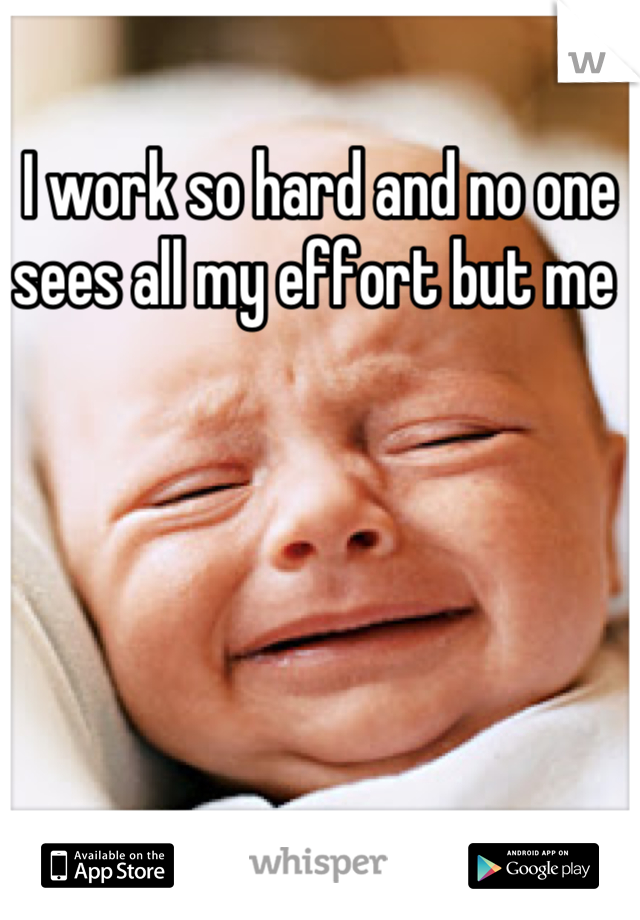 I work so hard and no one sees all my effort but me