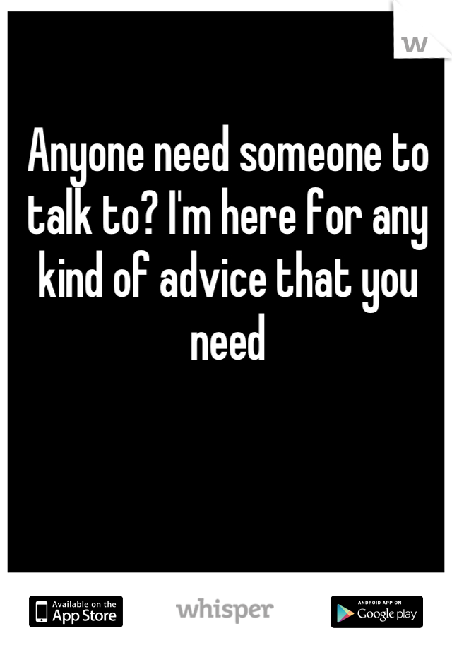 Anyone need someone to talk to? I'm here for any kind of advice that you need