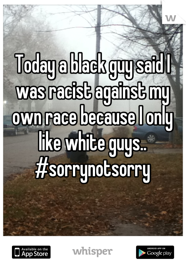 Today a black guy said I was racist against my own race because I only like white guys.. #sorrynotsorry