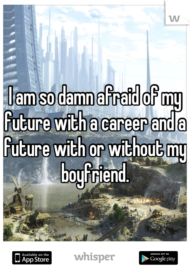 I am so damn afraid of my future with a career and a future with or without my boyfriend.