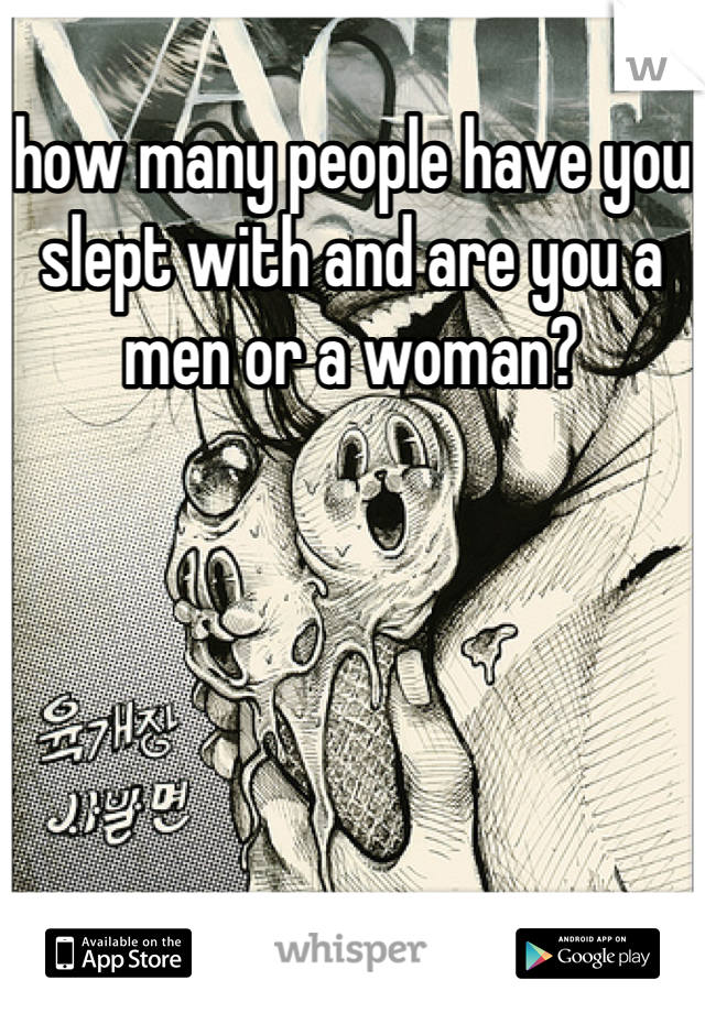 how many people have you slept with and are you a men or a woman?