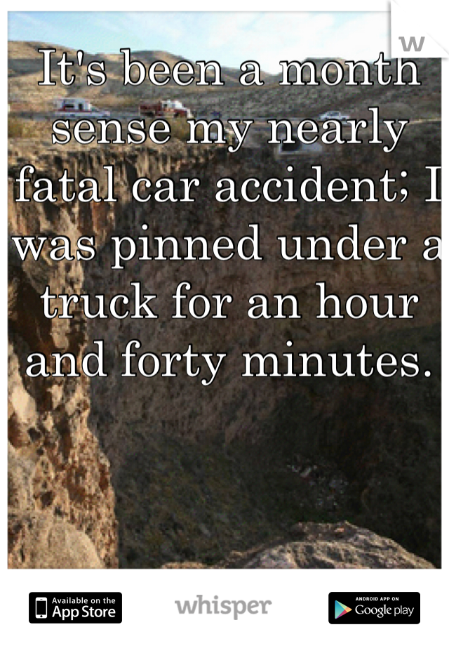It's been a month sense my nearly fatal car accident; I was pinned under a truck for an hour and forty minutes.