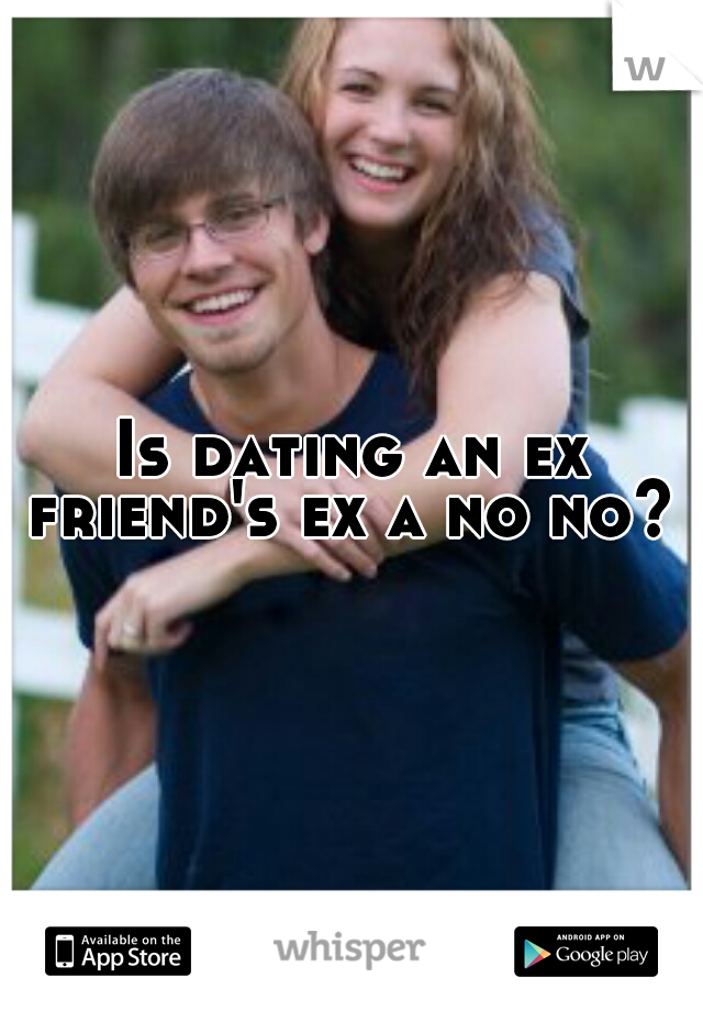 Is dating an ex friend's ex a no no?