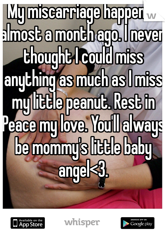 My miscarriage happened almost a month ago. I never thought I could miss anything as much as I miss my little peanut. Rest in Peace my love. You'll always be mommy's little baby angel<3.