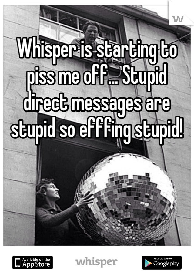 Whisper is starting to piss me off... Stupid direct messages are stupid so efffing stupid!