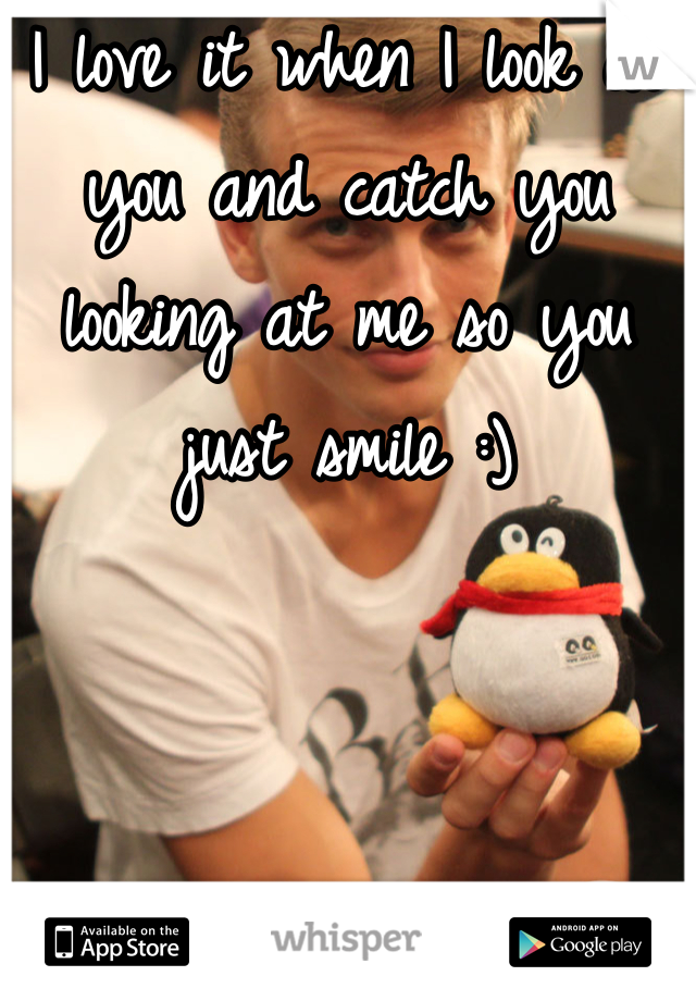 I love it when I look at you and catch you looking at me so you just smile :)