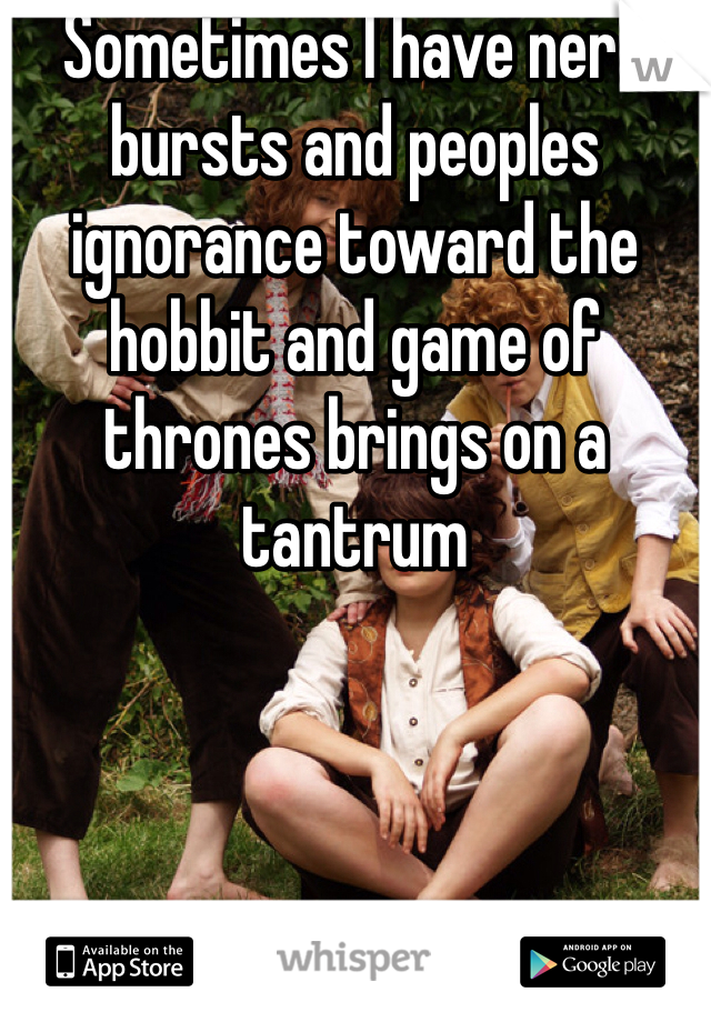 Sometimes I have nerd bursts and peoples ignorance toward the hobbit and game of thrones brings on a tantrum