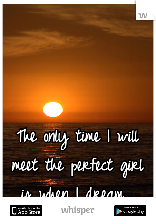 The only time I will meet the perfect girl  is when I dream...