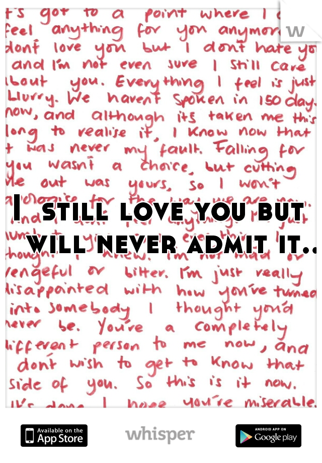 I  still love you but I will never admit it..