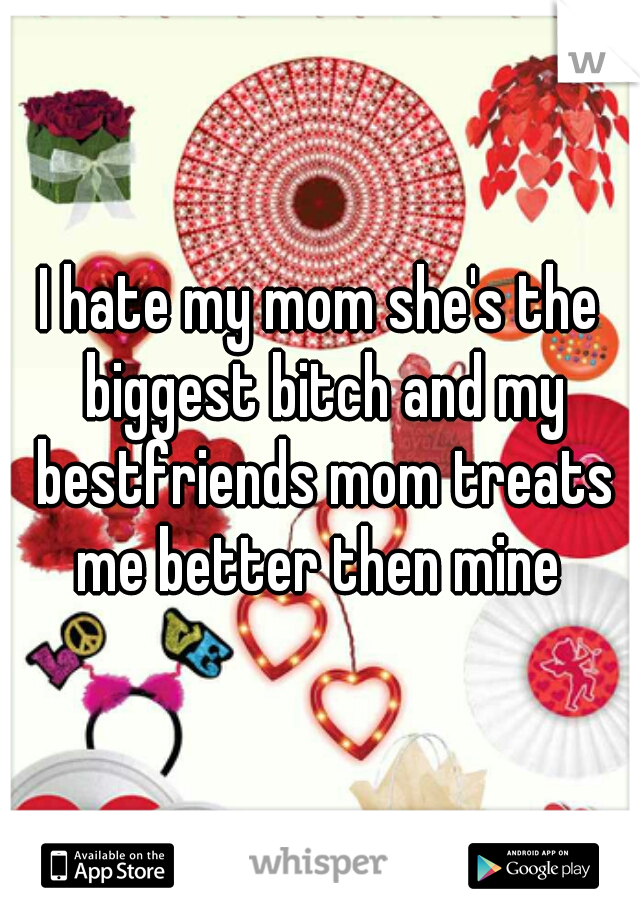 I hate my mom she's the biggest bitch and my bestfriends mom treats me better then mine