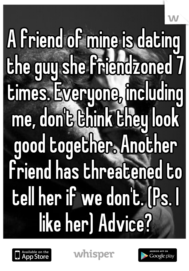 A friend of mine is dating the guy she friendzoned 7 times. Everyone, including me, don't think they look good together. Another friend has threatened to tell her if we don't. (Ps. I like her) Advice?
