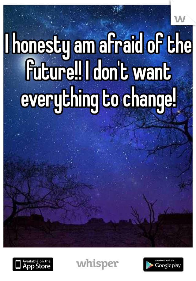 I honesty am afraid of the future!! I don't want everything to change!