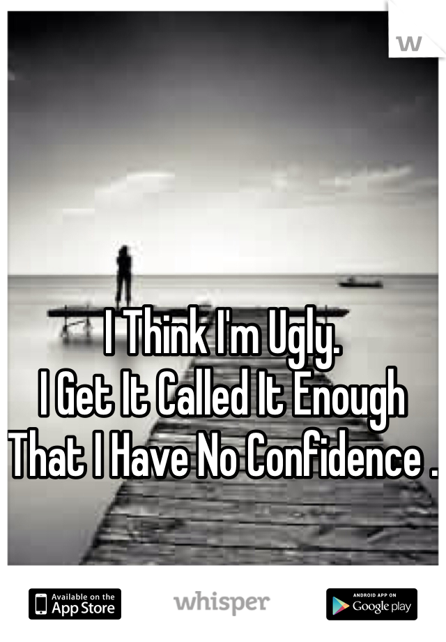 I Think I'm Ugly. I Get It Called It Enough That I Have No Confidence .