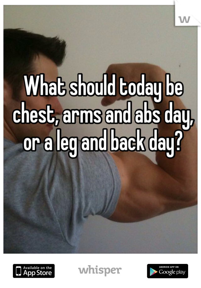 What should today be chest, arms and abs day, or a leg and back day?