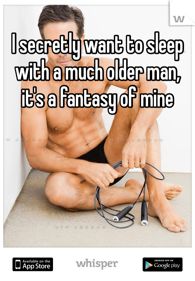 I secretly want to sleep with a much older man, it's a fantasy of mine