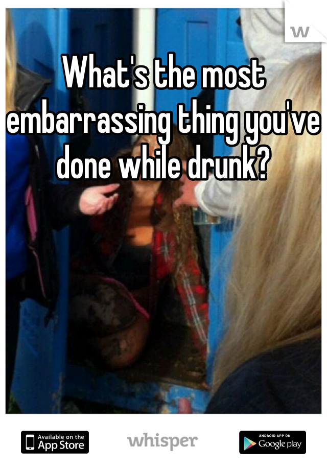 What's the most embarrassing thing you've done while drunk?