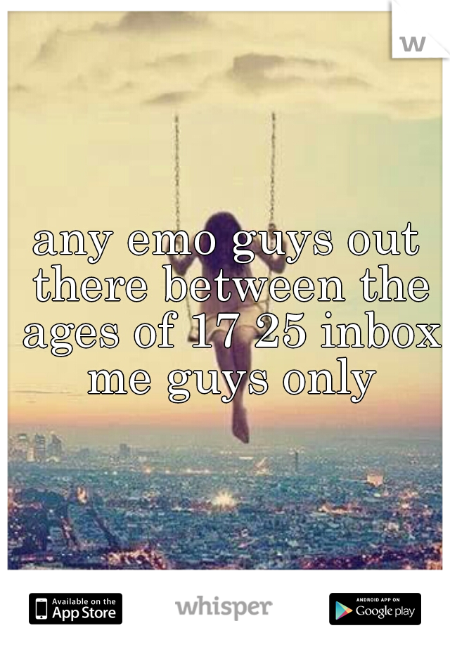 any emo guys out there between the ages of 17 25 inbox me guys only