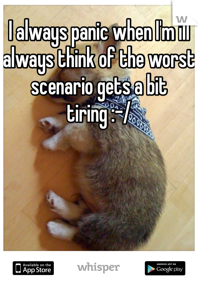 I always panic when I'm ill always think of the worst scenario gets a bit tiring :-/
