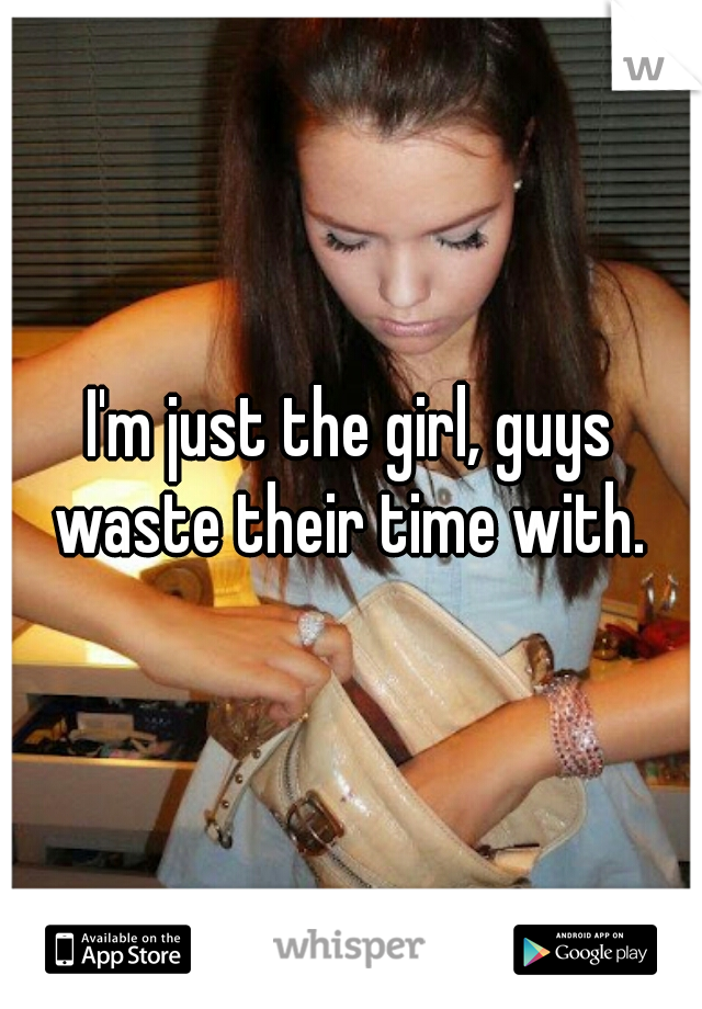 I'm just the girl, guys waste their time with.