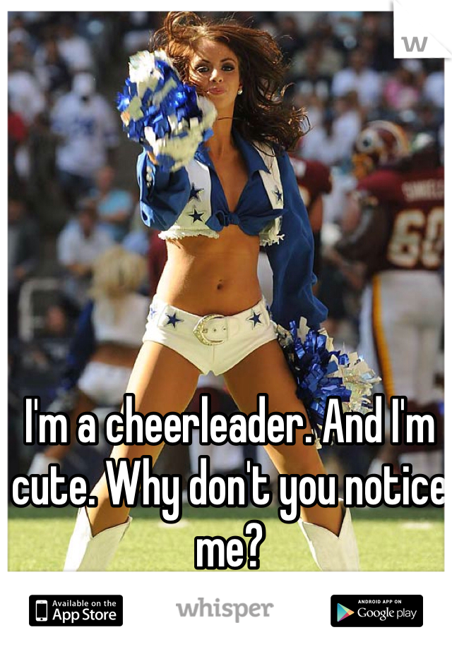I'm a cheerleader. And I'm cute. Why don't you notice me?