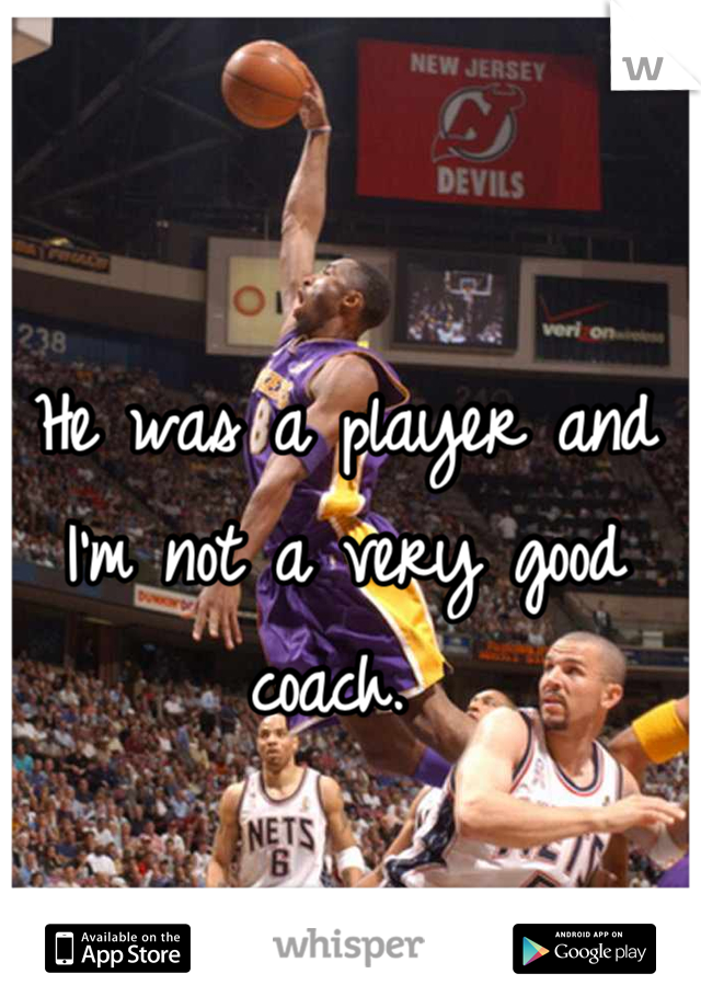 He was a player and I'm not a very good coach.