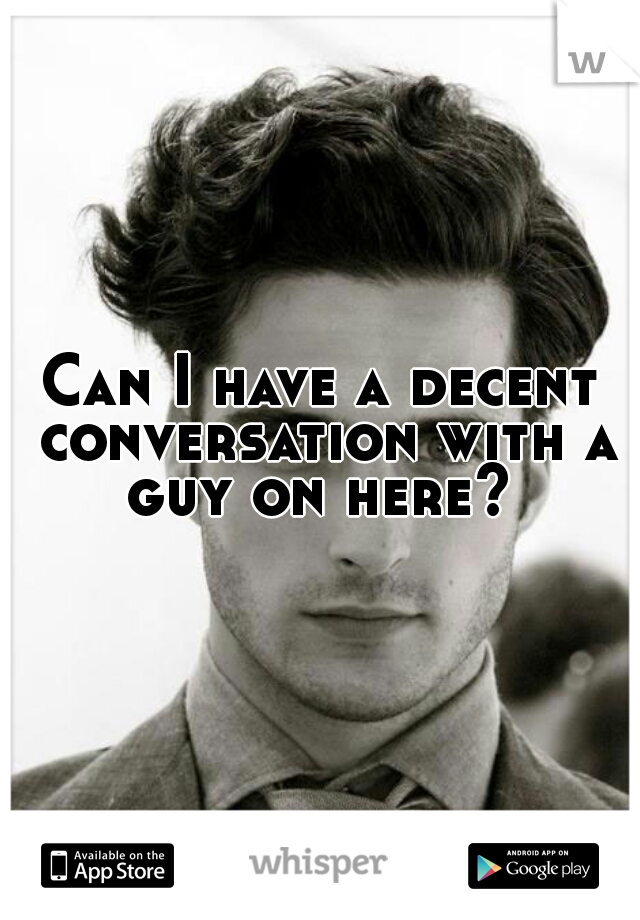 Can I have a decent conversation with a guy on here?