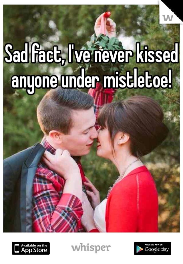 Sad fact, I've never kissed anyone under mistletoe!