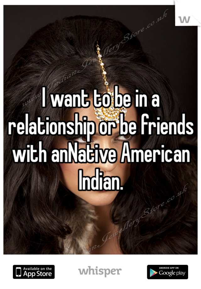 I want to be in a relationship or be friends with anNative American Indian.
