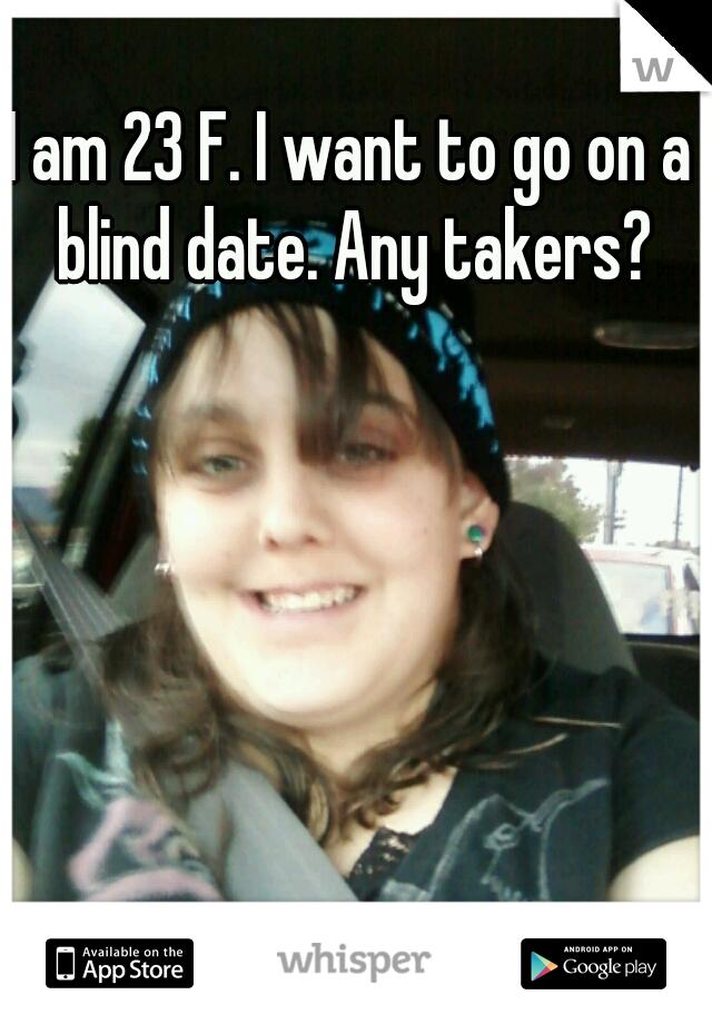 I am 23 F. I want to go on a blind date. Any takers?