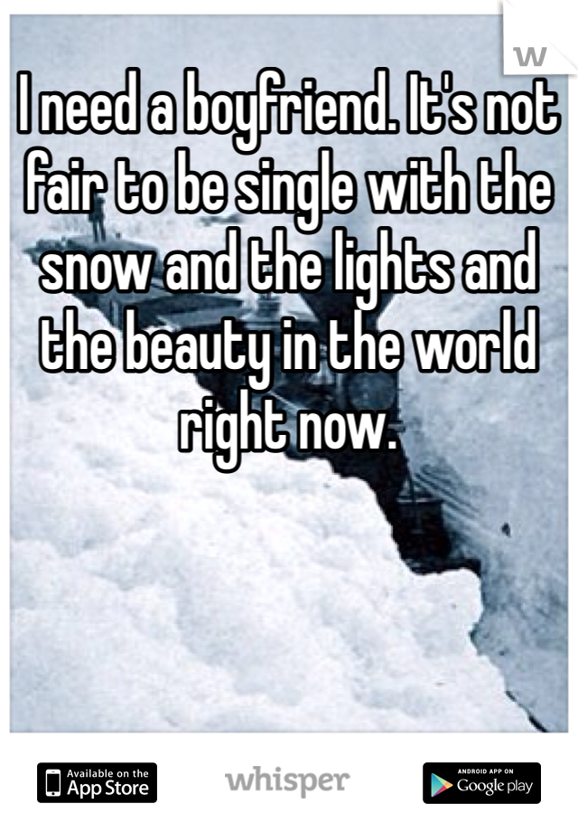 I need a boyfriend. It's not fair to be single with the snow and the lights and the beauty in the world right now.