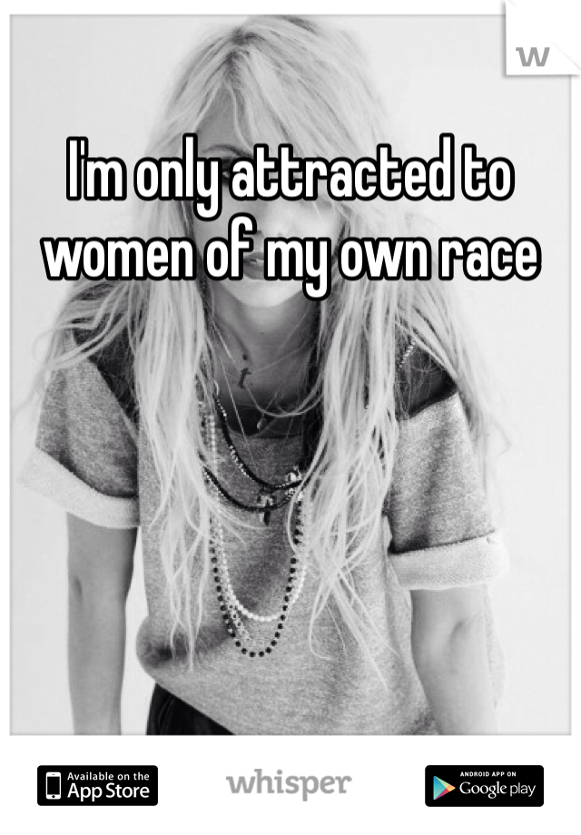 I'm only attracted to women of my own race