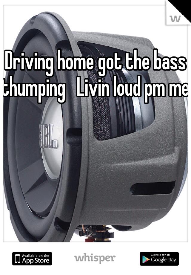Driving home got the bass thumping   Livin loud pm me