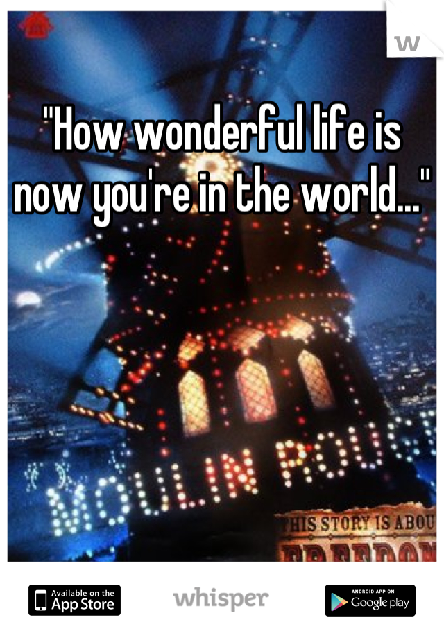 """""""How wonderful life is now you're in the world..."""""""