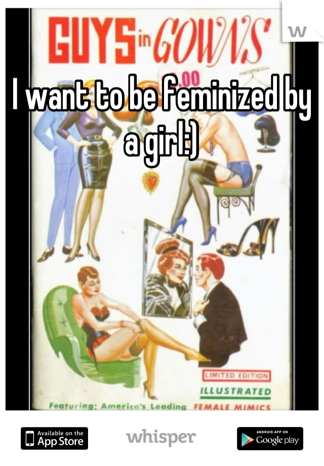 I want to be feminized by a girl:)